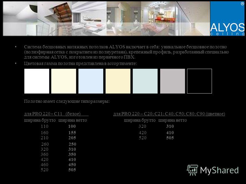 Система бесшовных натяжных потолков ALYOS включает в себя: уникальное бесшовное полотно (полиэфирная сетка с покрытием из полиуретана), крепежный профиль, разработанный специально для системы ALYOS, изготовлен из первичного ПВХ. Цветовая гамма полотн