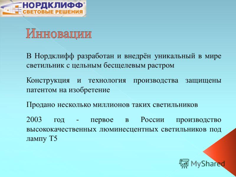 В Нордклифф разработан и внедрён уникальный в мире светильник с цельным бесщелевым растром Конструкция и технология производства защищены патентом на изобретение Продано несколько миллионов таких светильников 2003 год - первое в России производство в