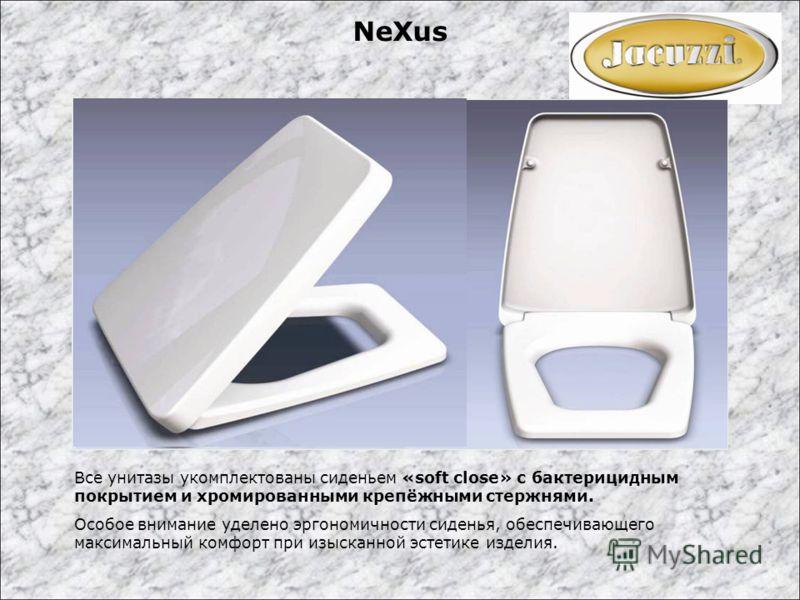 Все унитазы укомплектованы сиденьем «soft close» с бактерицидным покрытием и хромированными крепёжными стержнями. Особое внимание уделено эргономичности сиденья, обеспечивающего максимальный комфорт при изысканной эстетике изделия. NeXus