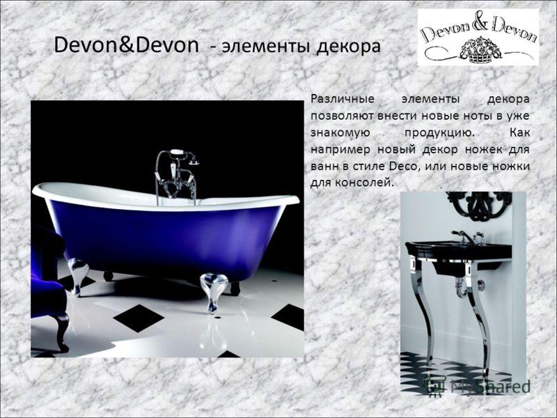 Devon&Devon - элементы декора Различные элементы декора позволяют внести новые ноты в уже знакомую продукцию. Как например новый декор ножек для ванн в стиле Deco, или новые ножки для консолей.