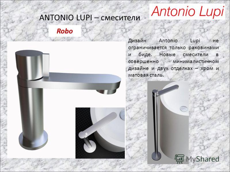 ANTONIO LUPI – смесители Дизайн Antonio Lupi не ограничивается только раковинами и биде. Новые смесители в совершенно минималистичном дизайне и двух отделках – хром и матовая сталь. Robo