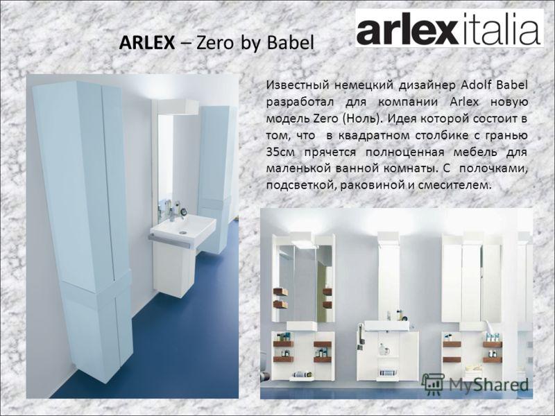 ARLEX – Zero by Babel Известный немецкий дизайнер Adolf Babel разработал для компании Arlex новую модель Zero (Ноль). Идея которой состоит в том, что в квадратном столбике с гранью 35см прячется полноценная мебель для маленькой ванной комнаты. С поло