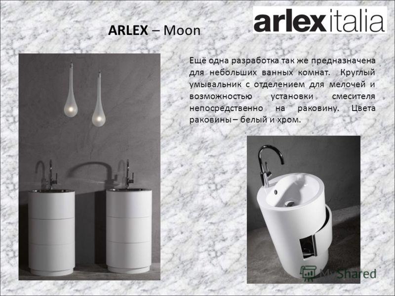 ARLEX – Moon Ещё одна разработка так же предназначена для небольших ванных комнат. Круглый умывальник с отделением для мелочей и возможностью установки смесителя непосредственно на раковину. Цвета раковины – белый и хром.
