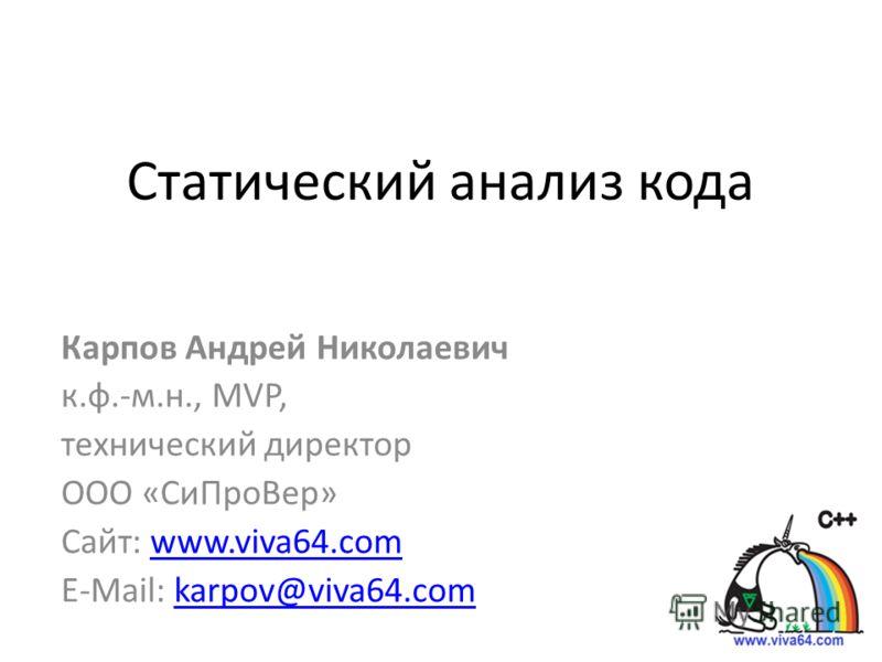 Статический анализ кода Карпов Андрей Николаевич к.ф.-м.н., MVP, технический директор ООО «СиПроВер» Сайт: www.viva64.comwww.viva64.com E-Mail: karpov@viva64.comkarpov@viva64.com