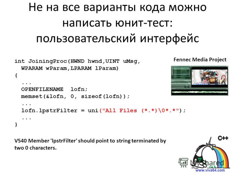 Не на все варианты кода можно написать юнит-тест: пользовательский интерфейс Fennec Media Project int JoiningProc(HWND hwnd,UINT uMsg, WPARAM wParam,LPARAM lParam) {... OPENFILENAME lofn; memset(&lofn, 0, sizeof(lofn));... lofn.lpstrFilter = uni(