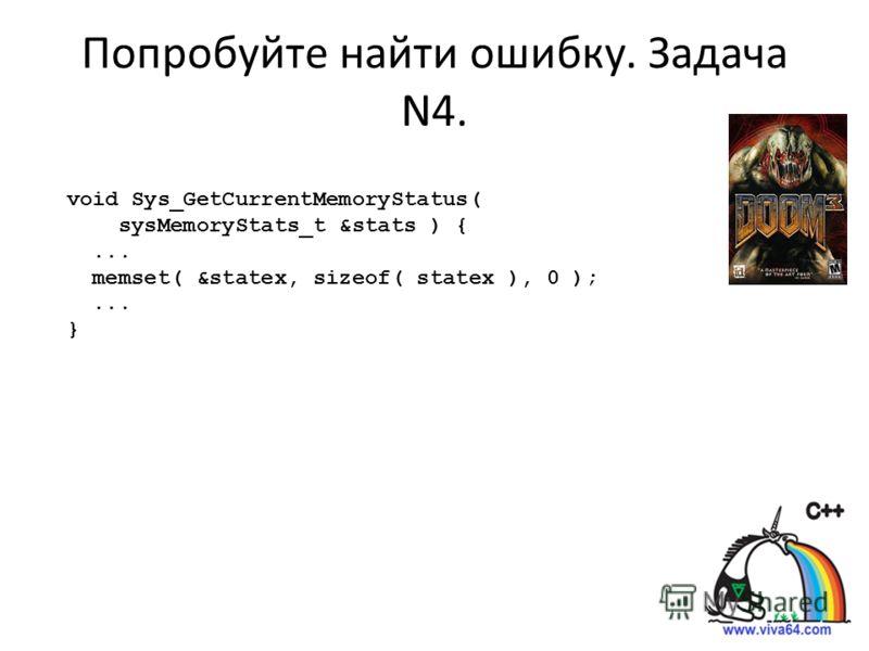 Попробуйте найти ошибку. Задача N4. void Sys_GetCurrentMemoryStatus( sysMemoryStats_t &stats ) {... memset( &statex, sizeof( statex ), 0 );... }