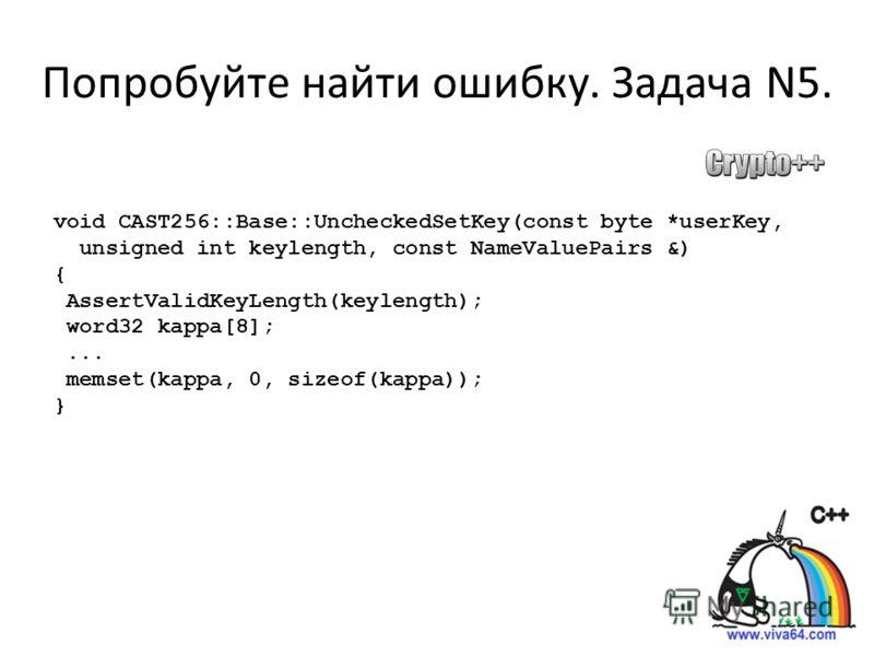 Попробуйте найти ошибку. Задача N5. void CAST256::Base::UncheckedSetKey(const byte *userKey, unsigned int keylength, const NameValuePairs &) { AssertValidKeyLength(keylength); word32 kappa[8];... memset(kappa, 0, sizeof(kappa)); }