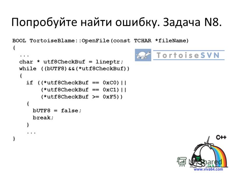 Попробуйте найти ошибку. Задача N8. BOOL TortoiseBlame::OpenFile(const TCHAR *fileName) {... char * utf8CheckBuf = lineptr; while ((bUTF8)&&(*utf8CheckBuf)) { if ((*utf8CheckBuf == 0xC0)|| (*utf8CheckBuf == 0xC1)|| (*utf8CheckBuf >= 0xF5)) { bUTF8 =