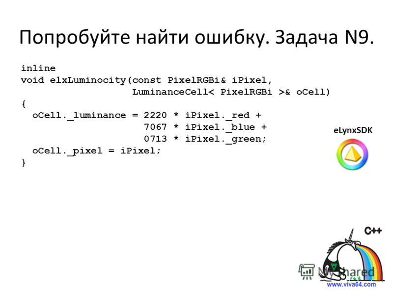 Попробуйте найти ошибку. Задача N9. inline void elxLuminocity(const PixelRGBi& iPixel, LuminanceCell & oCell) { oCell._luminance = 2220 * iPixel._red + 7067 * iPixel._blue + 0713 * iPixel._green; oCell._pixel = iPixel; } eLynxSDK