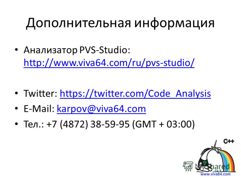 Дополнительная информация Анализатор PVS-Studio: http://www.viva64.com/ru/pvs-studio/ http://www.viva64.com/ru/pvs-studio/ Twitter: https://twitter.com/Code_Analysishttps://twitter.com/Code_Analysis E-Mail: karpov@viva64.comkarpov@viva64.com Тел.: +7