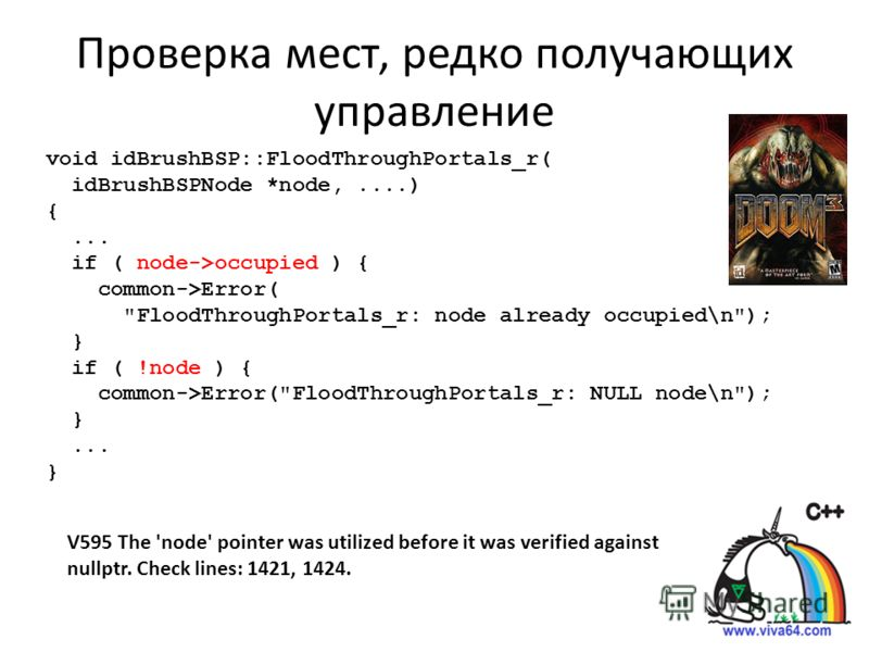 Проверка мест, редко получающих управление V595 The 'node' pointer was utilized before it was verified against nullptr. Check lines: 1421, 1424. void idBrushBSP::FloodThroughPortals_r( idBrushBSPNode *node,....) {... if ( node->occupied ) { common->E