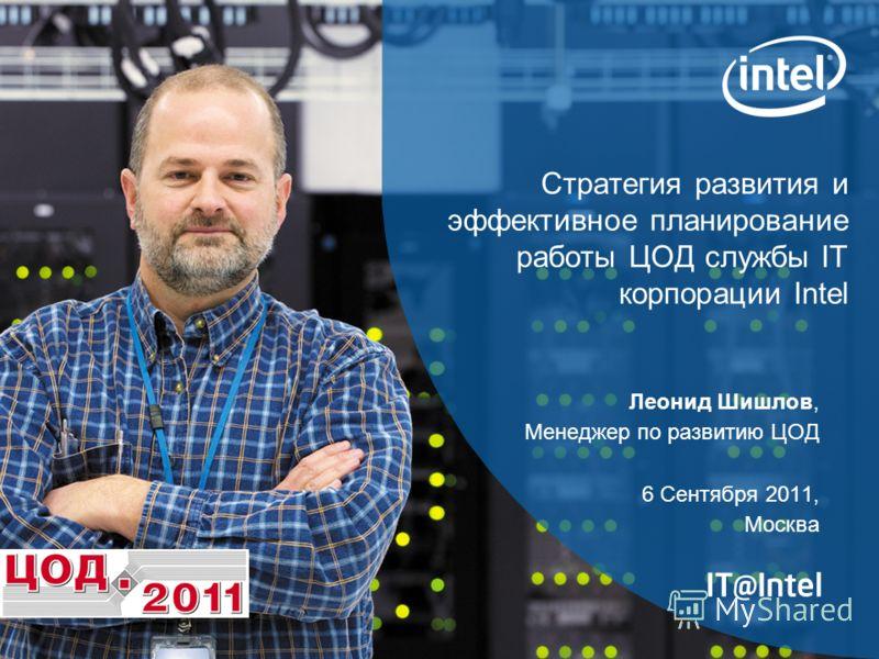 Стратегия развития и эффективное планирование работы ЦОД службы IT корпорации Intel Леонид Шишлов, Менеджер по развитию ЦОД 6 Сентября 2011, Москва