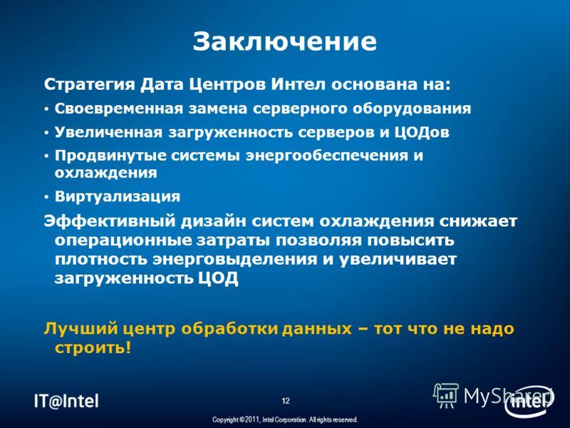 12 Copyright © 2011, Intel Corporation. All rights reserved. Заключение Стратегия Дата Центров Интел основана на: Своевременная замена серверного оборудования Увеличенная загруженность серверов и ЦОДов Продвинутые системы энергообеспечения и охлажден