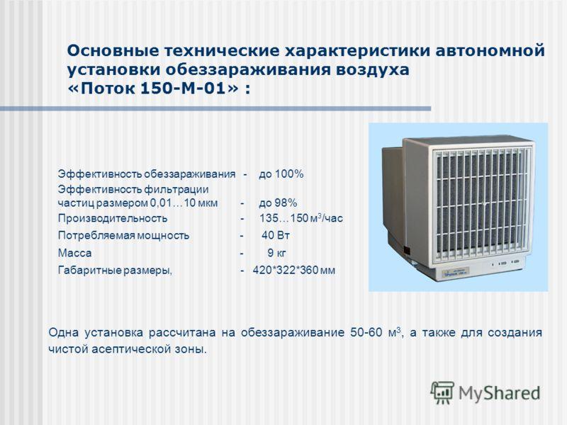 Основные технические характеристики автономной установки обеззараживания воздуха «Поток 150-М-01» : Эффективность обеззараживания - до 100% Эффективность фильтрации частиц размером 0,01…10 мкм - до 98% Производительность - 135…150 м 3 /час Потребляем