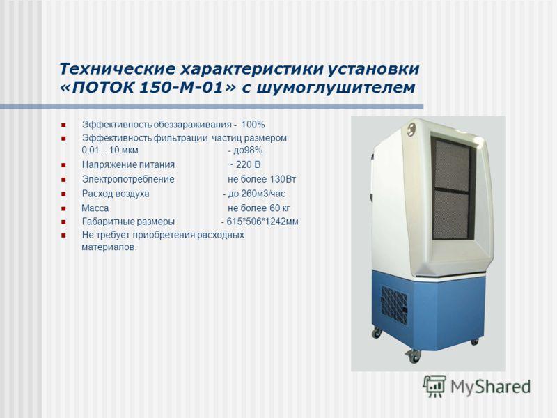 Технические характеристики установки «ПОТОК 150-М-01» с шумоглушителем Эффективность обеззараживания - 100% Эффективность фильтрации частиц размером 0,01…10 мкм- до98% Напряжение питания~ 220 В Электропотребление не более 130Вт Расход воздуха - до 26