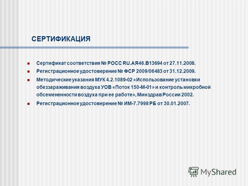 СЕРТИФИКАЦИЯ Сертификат соответствия РОСС RU.АЯ46.В13694 от 27.11.2008. Регистрационное удостоверение ФСР 2009/06483 от 31.12.2009. Методические указания МУК 4.2.1089-02 «Использование установки обеззараживания воздуха УОВ «Поток 150-М-01» и контроль