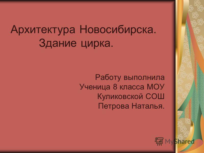 Архитектура Новосибирска. Здание цирка. Работу выполнила Ученица 8 класса МОУ Куликовской СОШ Петрова Наталья.