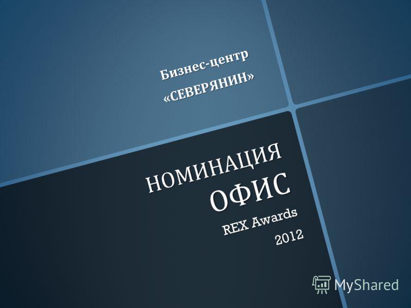 НОМИНАЦИЯ ОФИС REX Awards 2012 Бизнес - центр « СЕВЕРЯНИН »