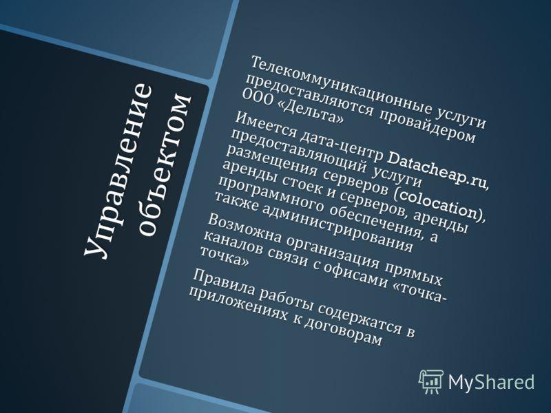 Управление объектом Телекоммуникационные услуги предоставляются провайдером ООО « Дельта » Имеется дата - центр Datacheap.ru, предоставляющий услуги размещения серверов (colocation), аренды стоек и серверов, аренды программного обеспечения, а также а