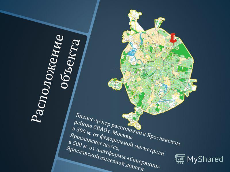 Расположение объекта Бизнес - центр расположен в Ярославском районе СВАО г. Москвы в 300 м. от федеральной магистрали Ярославское шоссе, в 500 м. от платформы « Северянин » Ярославской железной дороги