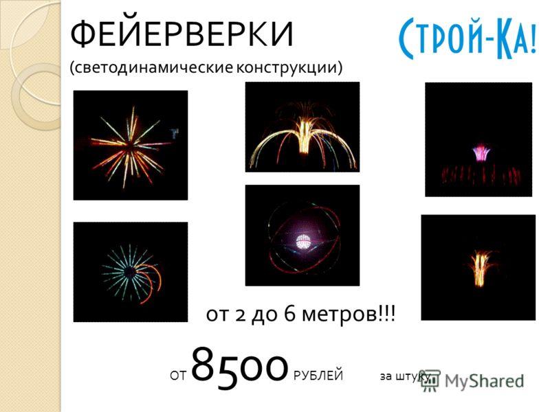 ФЕЙЕРВЕРКИ (светодинамические конструкции) ОТ 8500 РУБЛЕЙ за штуку от 2 до 6 метров!!!