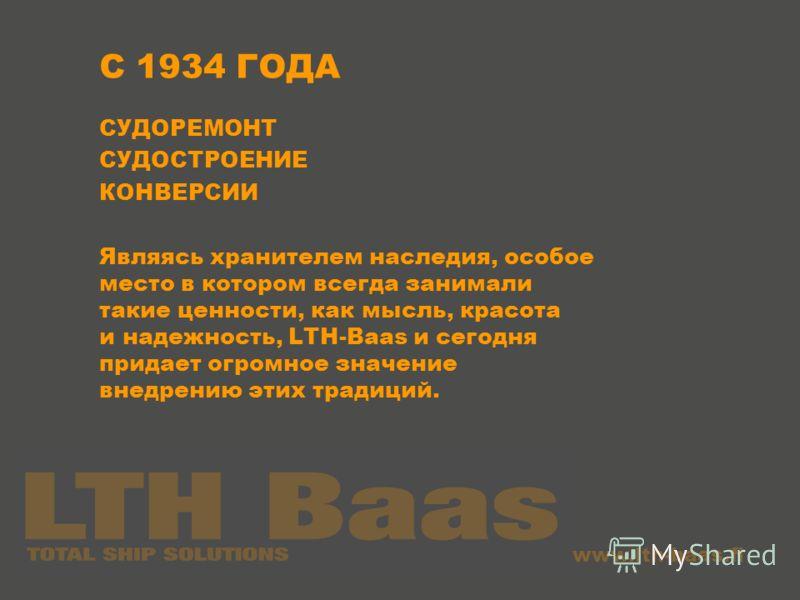 www.lth-baas.fi C 1934 ГОДА СУДОРЕМОНТ СУДОСТРОЕНИЕ КОНВЕРСИИ Являясь хранителем наследия, особое место в котором всегда занимали такие ценности, как мысль, красота и надежность, LTH-Baas и сегодня придает огромное значение внедрению этих традиций.