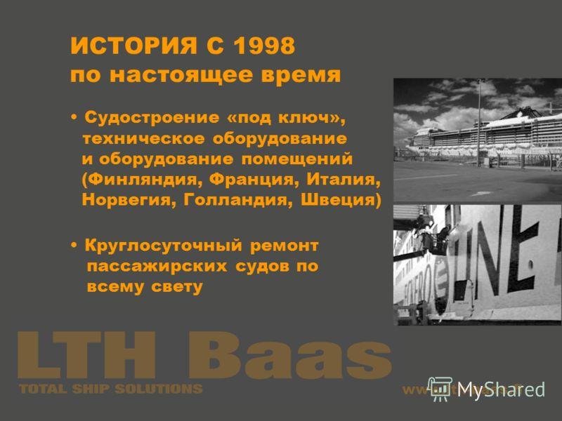 www.lth-baas.fi ИСТОРИЯ С 1998 по настоящее время Судостроение «под ключ», техническое оборудование и оборудование помещений (Финляндия, Франция, Италия, Норвегия, Голландия, Швеция) Круглосуточный ремонт пассажирских судов по всему свету