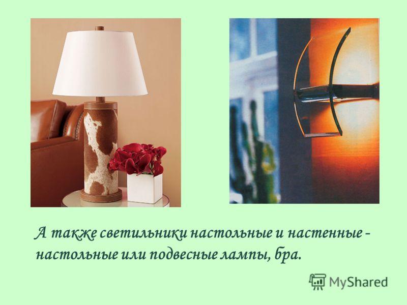 А также светильники настольные и настенные - настольные или подвесные лампы, бра.