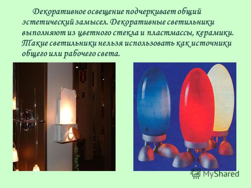 Декоративное освещение подчеркивает общий эстетический замысел. Декоративные светильники выполняют из цветного стекла и пластмассы, керамики. Такие светильники нельзя использовать как источники общего или рабочего света.