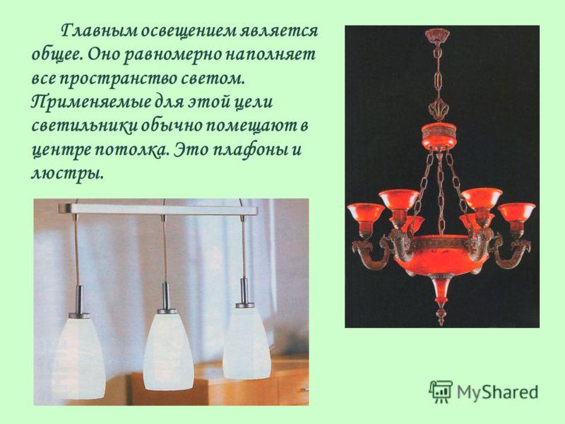 Главным освещением является общее. Оно равномерно наполняет все пространство светом. Применяемые для этой цели светильники обычно помещают в центре потолка. Это плафоны и люстры.