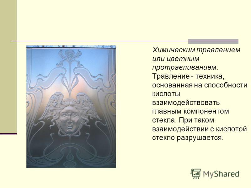 Химическим травлением или цветным протравливанием. Травление - техника, основанная на способности кислоты взаимодействовать главным компонентом стекла. При таком взаимодействии с кислотой стекло разрушается.
