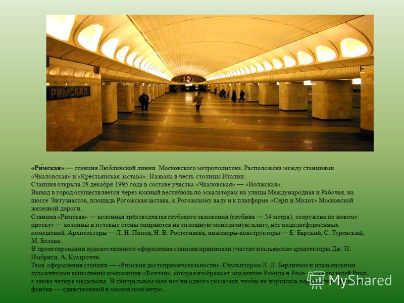 «Ри́мская» станция Люблинской линии Московского метрополитена. Расположена между станциями «Чкаловская» и «Крестьянская застава». Названа в честь столицы Италии. Станция открыта 28 декабря 1995 года в составе участка «Чкаловская» «Волжская». Выход в