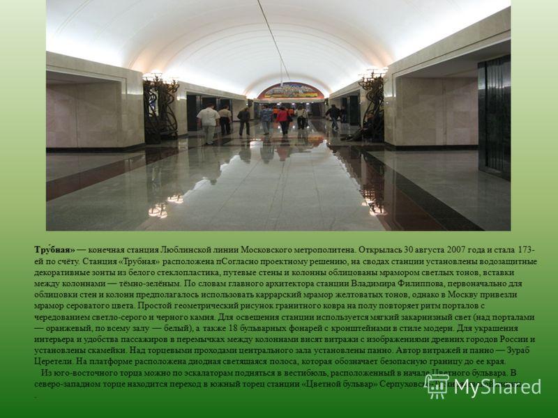Тру́бная» конечная станция Люблинской линии Московского метрополитена. Открылась 30 августа 2007 года и стала 173- ей по счёту. Станция «Трубная» расположена пСогласно проектному решению, на сводах станции установлены водозащитные декоративные зонты