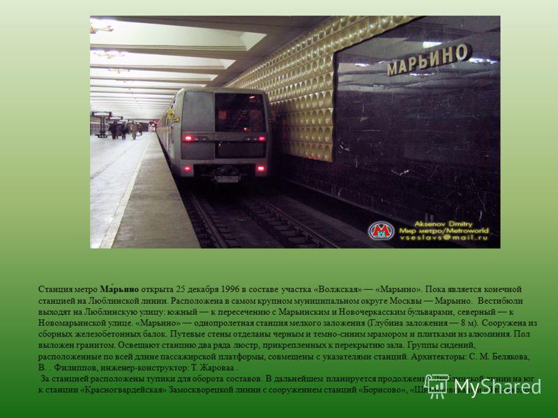 Станция метро Ма́рьино открыта 25 декабря 1996 в составе участка «Волжская» «Марьино». Пока является конечной станцией на Люблинской линии. Расположена в самом крупном муниципальном округе Москвы Марьино. Вестибюли выходят на Люблинскую улицу: южный