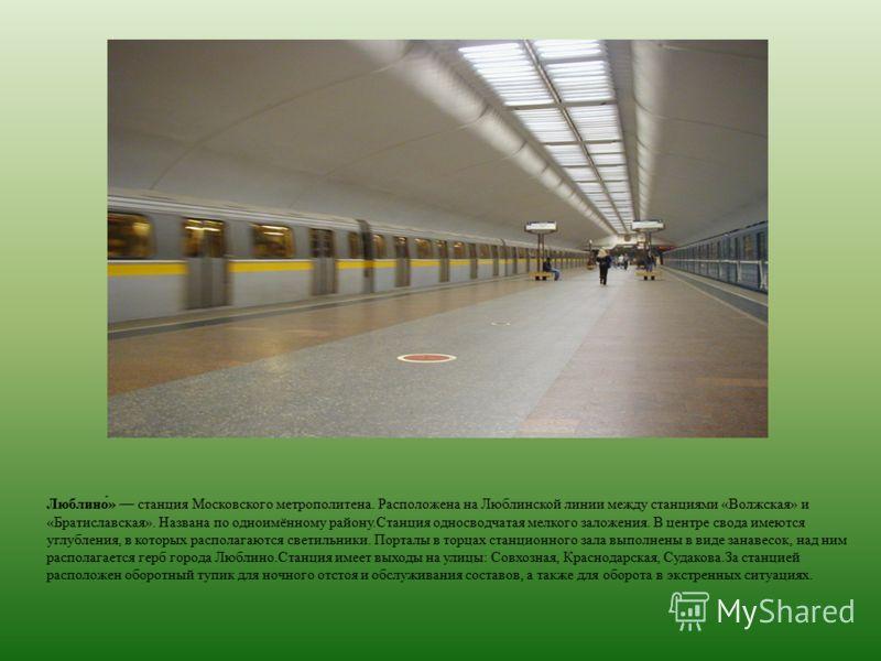 Люблино́» станция Московского метрополитена. Расположена на Люблинской линии между станциями «Волжская» и «Братиславская». Названа по одноимённому району.Станция односводчатая мелкого заложения. В центре свода имеются углубления, в которых располагаю