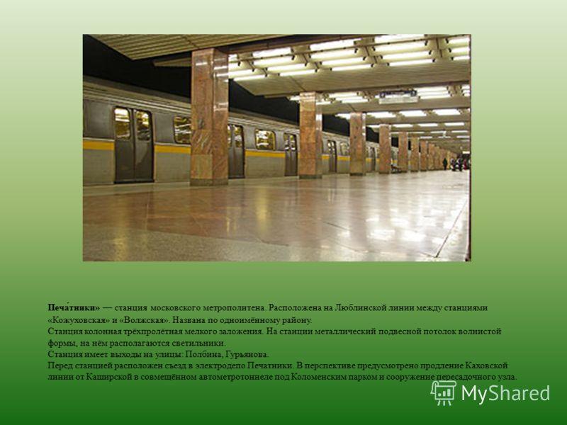 Печа́тники» станция московского метрополитена. Расположена на Люблинской линии между станциями «Кожуховская» и «Волжская». Названа по одноимённому району. Станция колонная трёхпролётная мелкого заложения. На станции металлический подвесной потолок во