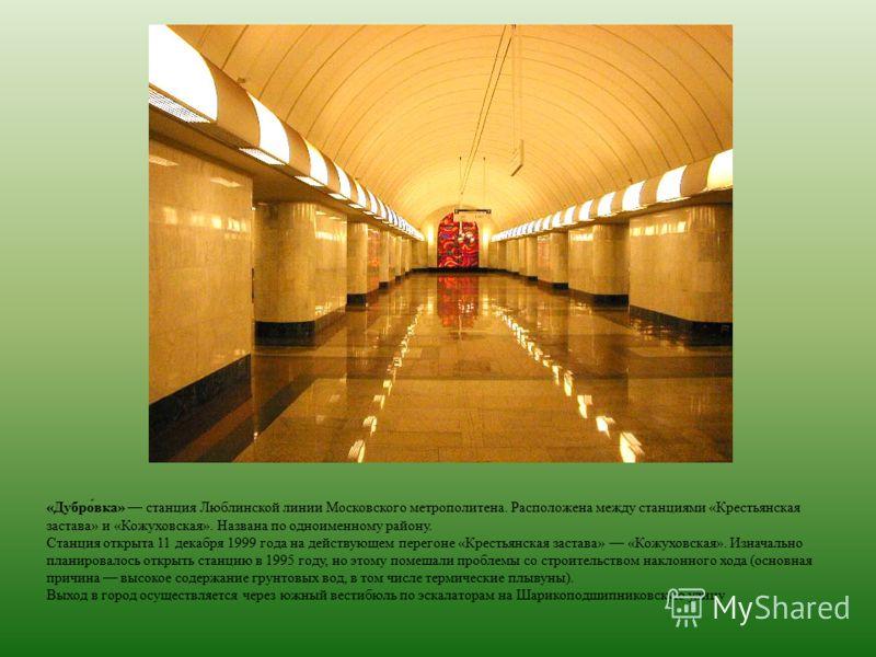 «Дубро́вка» станция Люблинской линии Московского метрополитена. Расположена между станциями «Крестьянская застава» и «Кожуховская». Названа по одноименному району. Станция открыта 11 декабря 1999 года на действующем перегоне «Крестьянская застава» «К