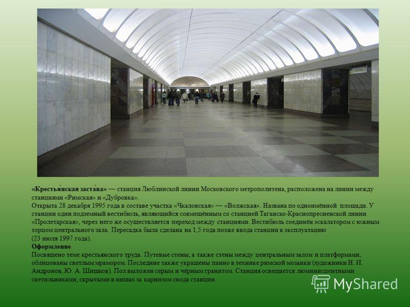 «Крестья́нская заста́ва» станция Люблинской линии Московского метрополитена, расположена на линии между станциями «Римская» и «Дубровка». Открыта 28 декабря 1995 года в составе участка «Чкаловская» «Волжская». Названа по одноимённой площади. У станци