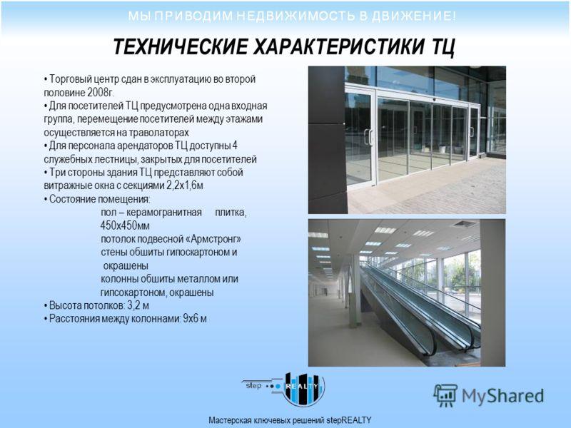 Мастерская ключевых решений stepREALTY ТЕХНИЧЕСКИЕ ХАРАКТЕРИСТИКИ ТЦ Торговый центр сдан в эксплуатацию во второй половине 2008г. Для посетителей ТЦ предусмотрена одна входная группа, перемещение посетителей между этажами осуществляется на траволатор