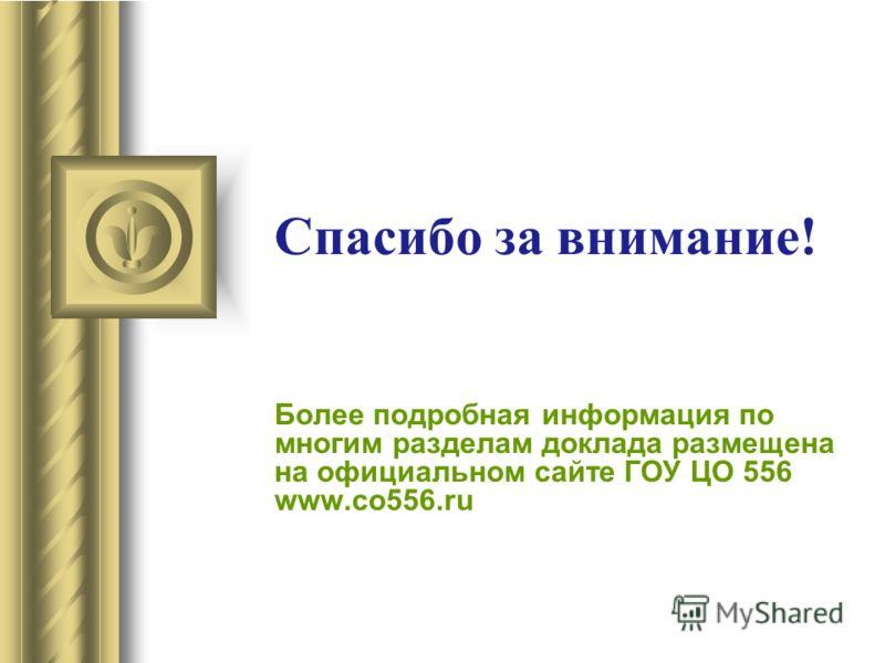 Более подробная информация по многим разделам доклада размещена на официальном сайте ГОУ ЦО 556 www.co556.ru Спасибо за внимание!