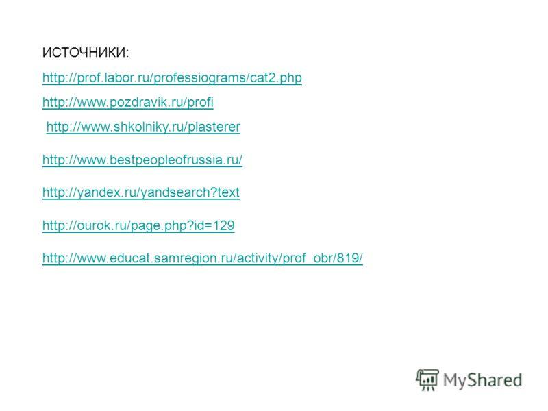 ИСТОЧНИКИ: http://prof.labor.ru/professiograms/cat2.php http://www.pozdravik.ru/profi http://www.shkolniky.ru/plasterer http://www.bestpeopleofrussia.ru/ http://yandex.ru/yandsearch?text http://ourok.ru/page.php?id=129 http://www.educat.samregion.ru/
