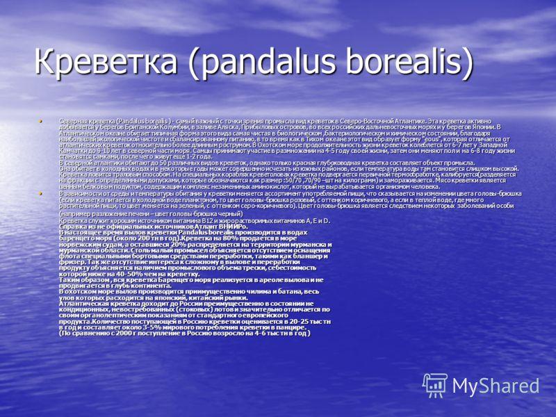 Креветка (pandalus borealis) Северная креветка (Pandalus borealis ) - самый важный с точки зрения промысла вид креветок в Северо-Восточной Атлантике. Эта креветка активно добывается у берегов Британской Колумбии, в заливе Аляска, Прибыловых островов,