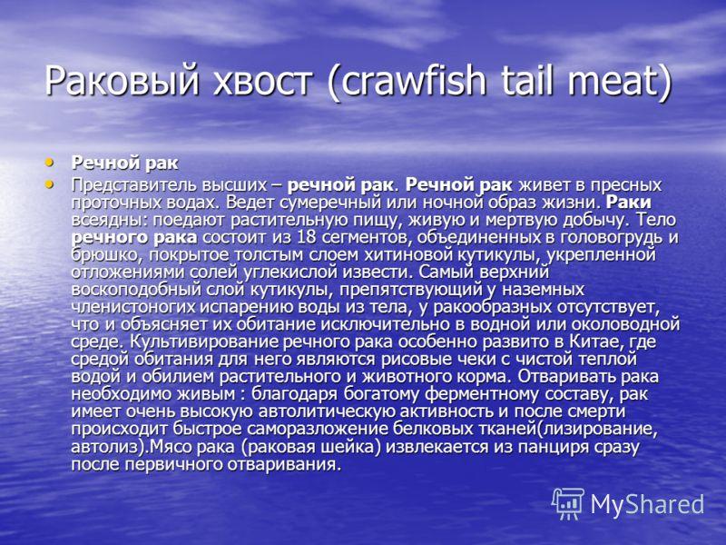 Раковый хвост (crawfish tail meat) Речной рак Речной рак Представитель высших – речной рак. Речной рак живет в пресных проточных водах. Ведет сумеречный или ночной образ жизни. Раки всеядны: поедают растительную пищу, живую и мертвую добычу. Тело реч