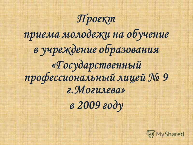 Проект приема молодежи на обучение в учреждение образования «Государственный профессиональный лицей 9 г.Могилева» в 2009 году