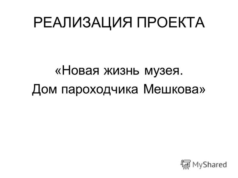 РЕАЛИЗАЦИЯ ПРОЕКТА «Новая жизнь музея. Дом пароходчика Мешкова»