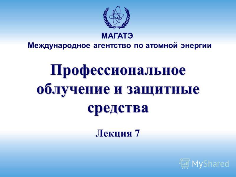 Международное агентство по атомной энергии МАГАТЭ Профессиональное облучение и защитные средства Лекция 7