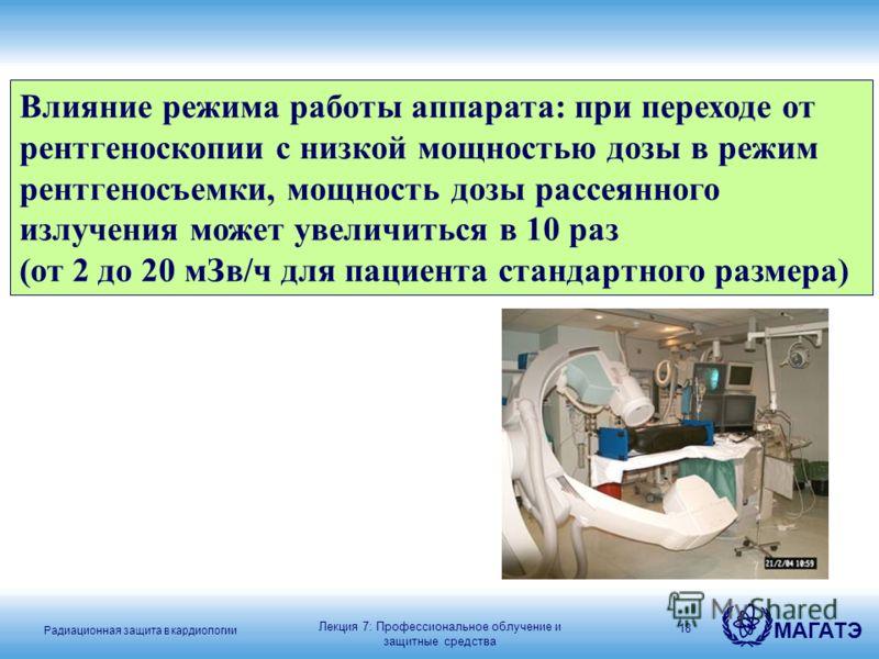 Радиационная защита в кардиологии МАГАТЭ 18 Влияние режима работы аппарата: при переходе от рентгеноскопии с низкой мощностью дозы в режим рентгеносъемки, мощность дозы рассеянного излучения может увеличиться в 10 раз (от 2 до 20 мЗв/ч для пациента с