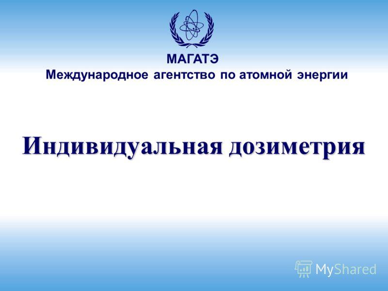 Международное агентство по атомной энергии МАГАТЭ Индивидуальная дозиметрия