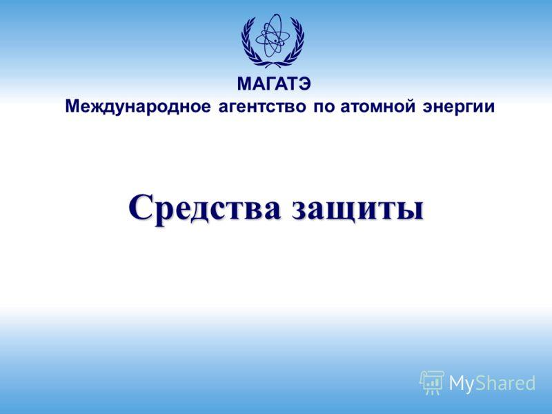 Международное агентство по атомной энергии МАГАТЭ Средства защиты