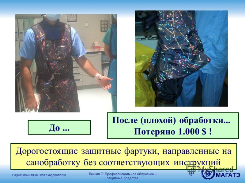 Радиационная защита в кардиологии МАГАТЭ 47 До... После (плохой) обработки... Потеряно 1.000 $ ! Лекция 7: Профессиональное облучение и защитные средства Дорогостоящие защитные фартуки, направленные на санобработку без соответствующих инструкций